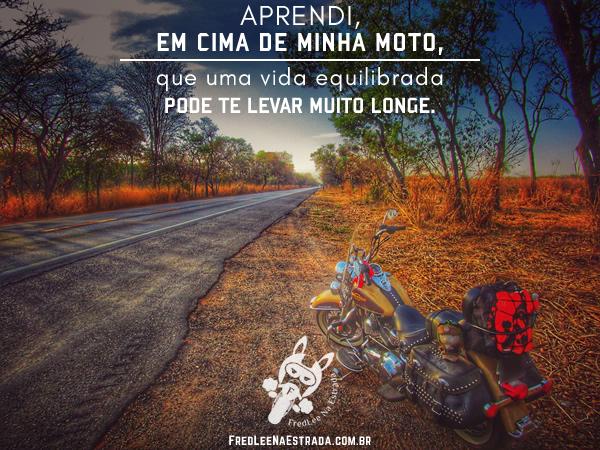 Aprendi, em cima de minha moto, que uma vida equilibrada pode te levar muito longe. | FredLee Na Estrada