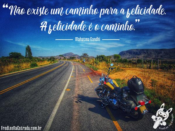 Não existe um caminho para a felicidade. A felicidade é o caminho. (Mahatma Gandhi) | FredLee Na Estrada