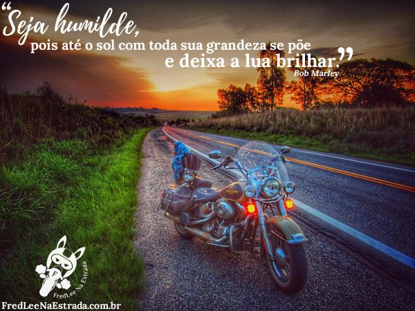 Seja humilde, pois até o sol com toda sua grandeza se põe e deixa a lua brilhar. (Bob Marley) | FredLee Na Estrada